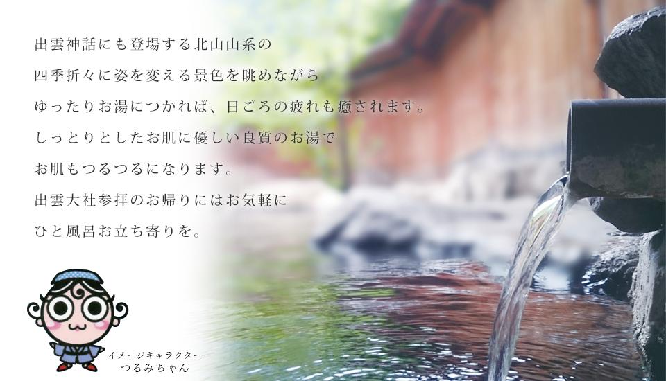 出雲神話にも登場する北山山系の四季折々に姿を変える景色を眺めながらゆったりお湯につかれば、日ごろの疲れも癒されます。しっとりとしたお肌に優しい良質のお湯でお肌もつるつるになります。出雲大社参拝のお帰りにはお気軽にひと風呂お立ち寄りを。